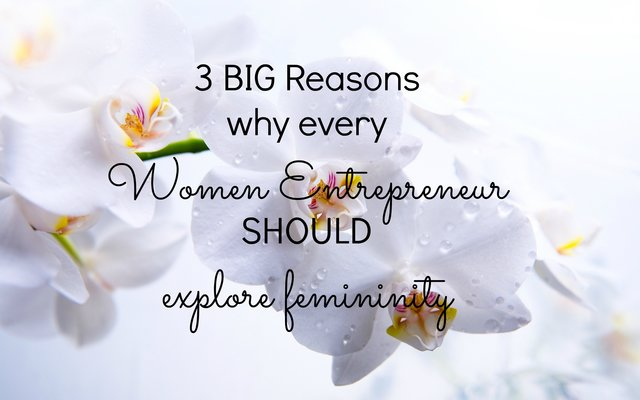 3 BIG big reasons why every woman entrepreneur should explore femininity