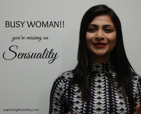 Jonita Dsouza - Exploring Femininity - Busy Woman: You're missing Sensuality